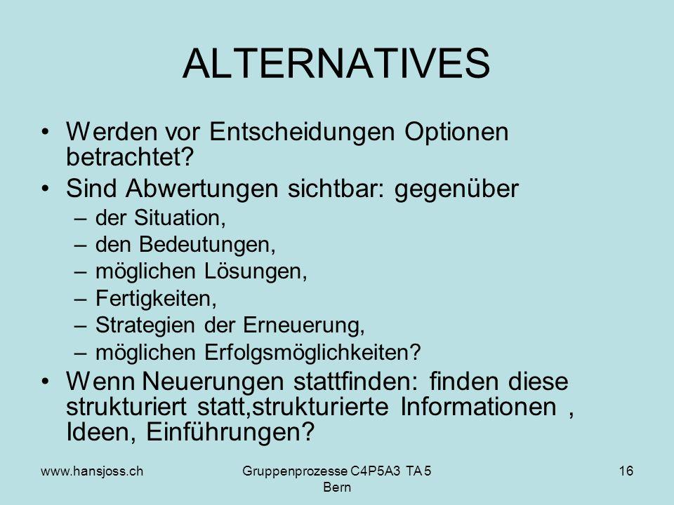 www.hansjoss.chGruppenprozesse C4P5A3 TA 5 Bern 16 ALTERNATIVES Werden vor Entscheidungen Optionen betrachtet.