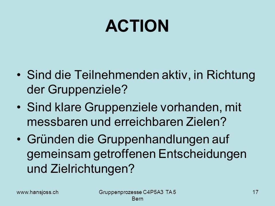 www.hansjoss.chGruppenprozesse C4P5A3 TA 5 Bern 17 ACTION Sind die Teilnehmenden aktiv, in Richtung der Gruppenziele.