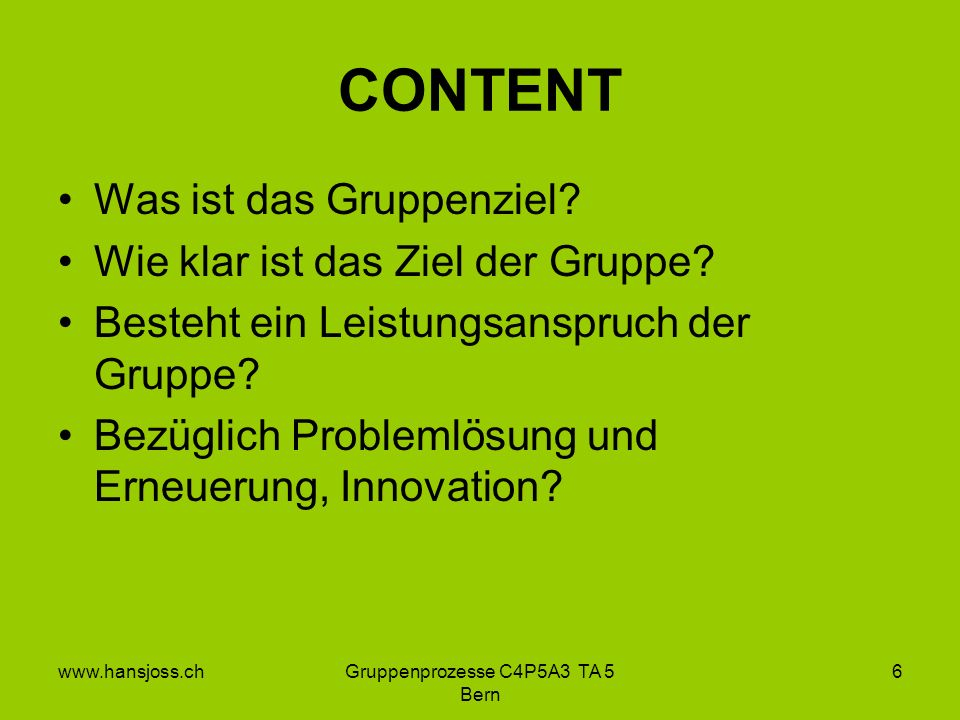 www.hansjoss.chGruppenprozesse C4P5A3 TA 5 Bern 6 CONTENT Was ist das Gruppenziel.