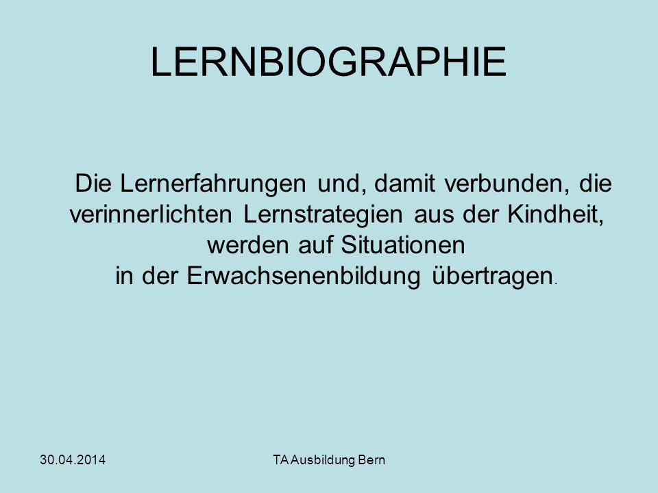 30.04.2014TA Ausbildung Bern LERNBIOGRAPHIE Die Lernerfahrungen und, damit verbunden, die verinnerlichten Lernstrategien aus der Kindheit, werden auf Situationen in der Erwachsenenbildung übertragen.