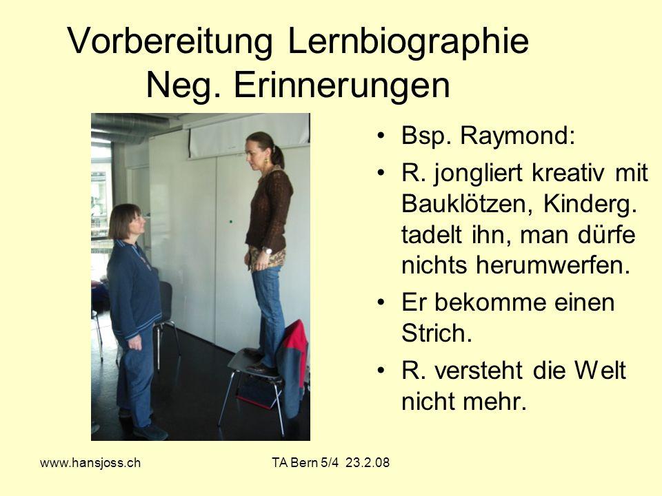 www.hansjoss.chTA Bern 5/4 23.2.08 Vorbereitung Lernbiographie Neg. Erinnerungen Bsp. Raymond: R. jongliert kreativ mit Bauklötzen, Kinderg. tadelt ih