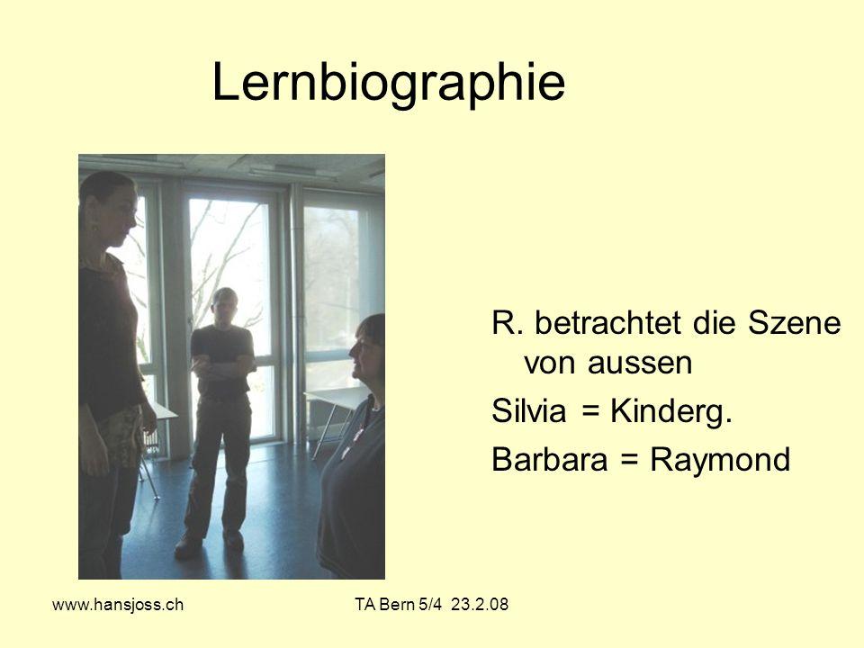www.hansjoss.chTA Bern 5/4 23.2.08 Lernbiographie R. betrachtet die Szene von aussen Silvia = Kinderg. Barbara = Raymond