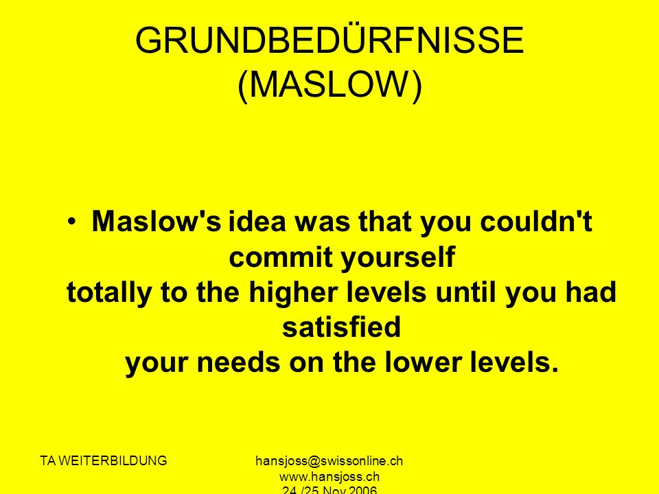 TA WEITERBILDUNGhansjoss@swissonline.ch www.hansjoss.ch 24./25.Nov.2006 GRUNDBEDÜRFNISSE (MASLOW) Maslow s idea was that you couldn t commit yourself totally to the higher levels until you had satisfied your needs on the lower levels.