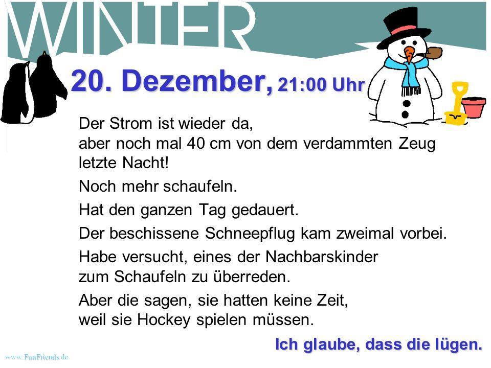 FunFriends www.FunFriends.dee 17. Dezember, 19:30 Uhr Immer noch weit unter Null. Die Straßen sind zu vereist, um irgendwohin zu kommen. Der Strom war