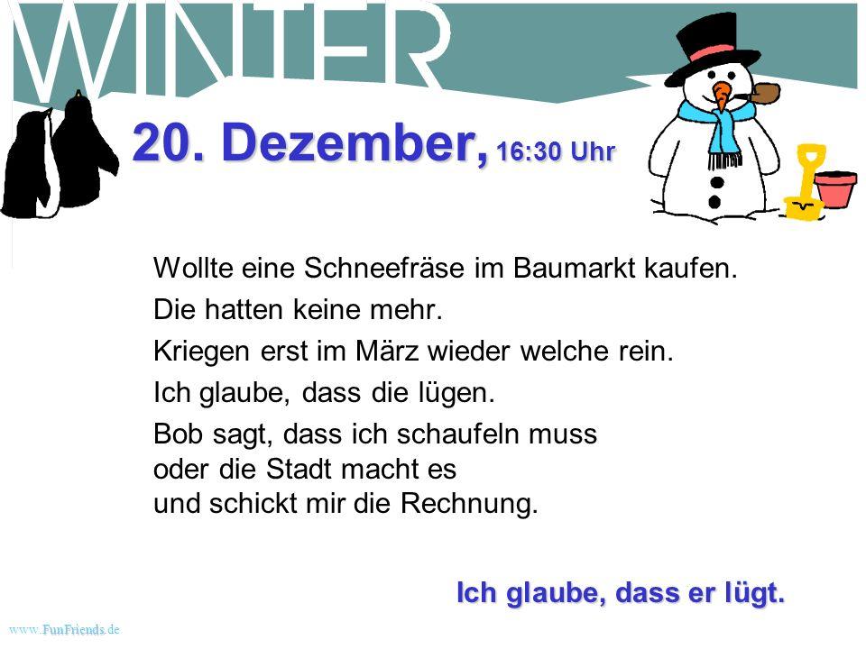 FunFriends www.FunFriends.dee 20. Dezember, 21:00 Uhr Der Strom ist wieder da, aber noch mal 40 cm von dem verdammten Zeug letzte Nacht! Noch mehr sch