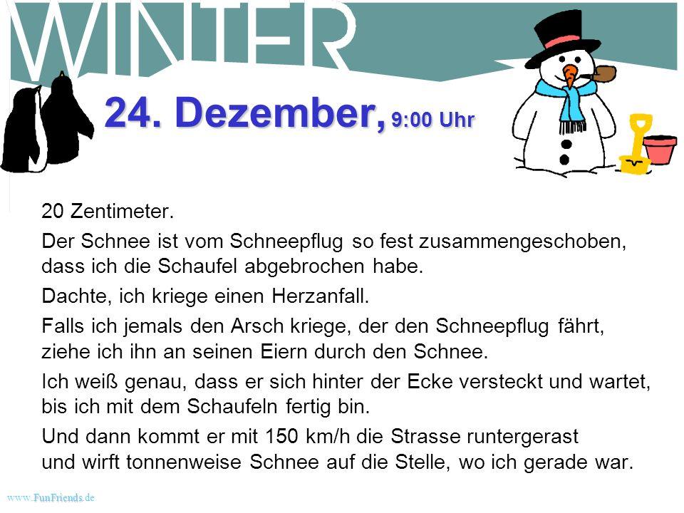 FunFriends www.FunFriends.dee 23. Dezember, 9:30 Uhr Nur 10 cm Schnee heute. Und es hat sich auf 0 Grad erwärmt. Meine Frau wollte, dass ich heute das
