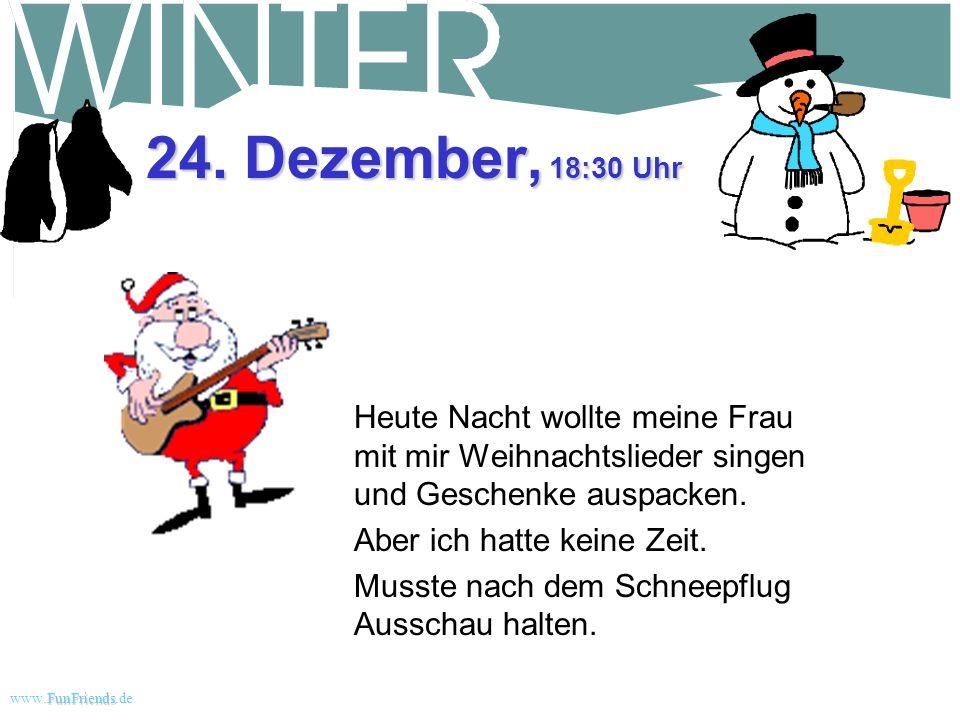FunFriends www.FunFriends.dee 24. Dezember, 9:00 Uhr 20 Zentimeter. Der Schnee ist vom Schneepflug so fest zusammengeschoben, dass ich die Schaufel ab