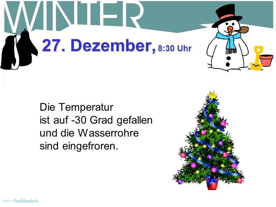 FunFriends www.FunFriends.dee 26. Dezember, 11:30 Uhr Immer noch eingeschneit. Warum um alles in der Welt sind wir hierher gezogen? Es war alles IHRE