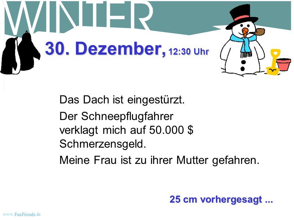 FunFriends www.FunFriends.dee 29. Dezember, 10:45 Uhr Noch mal 30 Zentimeter. Bob sagt, dass ich das Dach freischaufeln muss, oder es wird einstürzen.