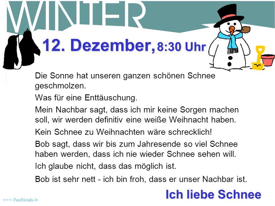 FunFriends www.FunFriends.dee Was für ein tolles Leben! 9. Dezember, 16:00 Uhr Heute Nachmittag kam der Schneepflug vorbei. Er hat den Bürgersteig und