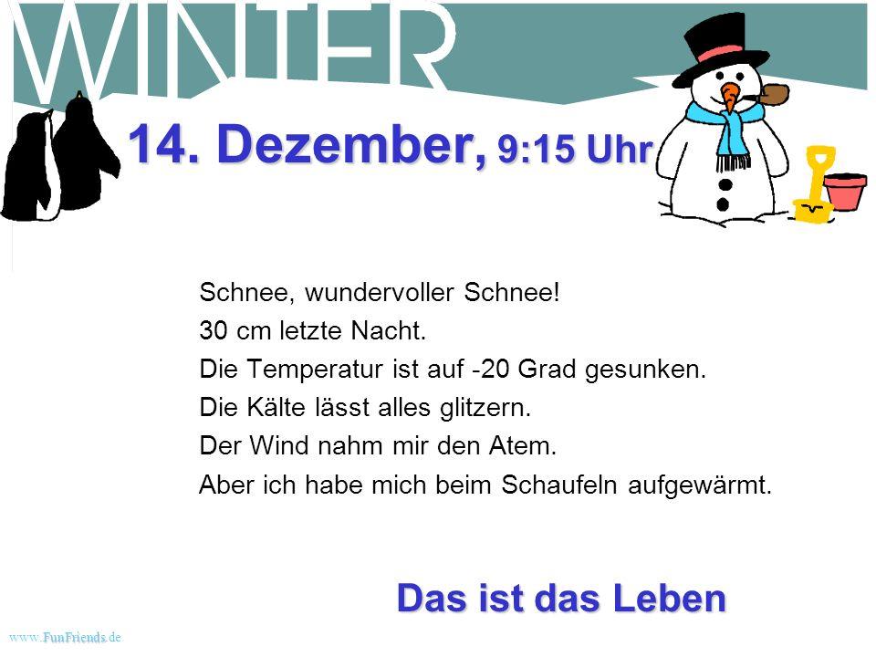 FunFriends www.FunFriends.dee Ich liebe Schnee 12. Dezember, 8:30 Uhr Die Sonne hat unseren ganzen schönen Schnee geschmolzen. Was für eine Enttäuschu