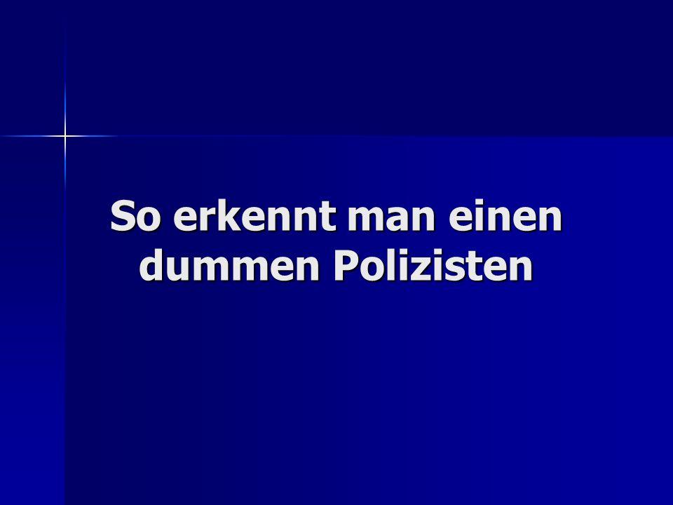 So erkennt man einen dummen Polizisten