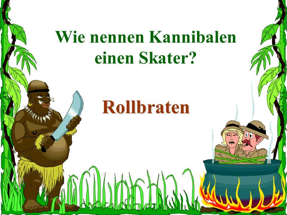 Wie nennen Kannibalen einen Skater? Rollbraten