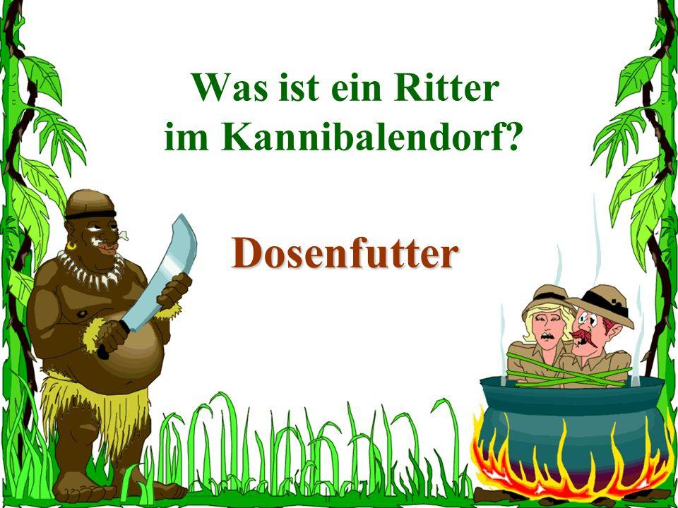 Was ist ein Ritter im Kannibalendorf? Dosenfutter