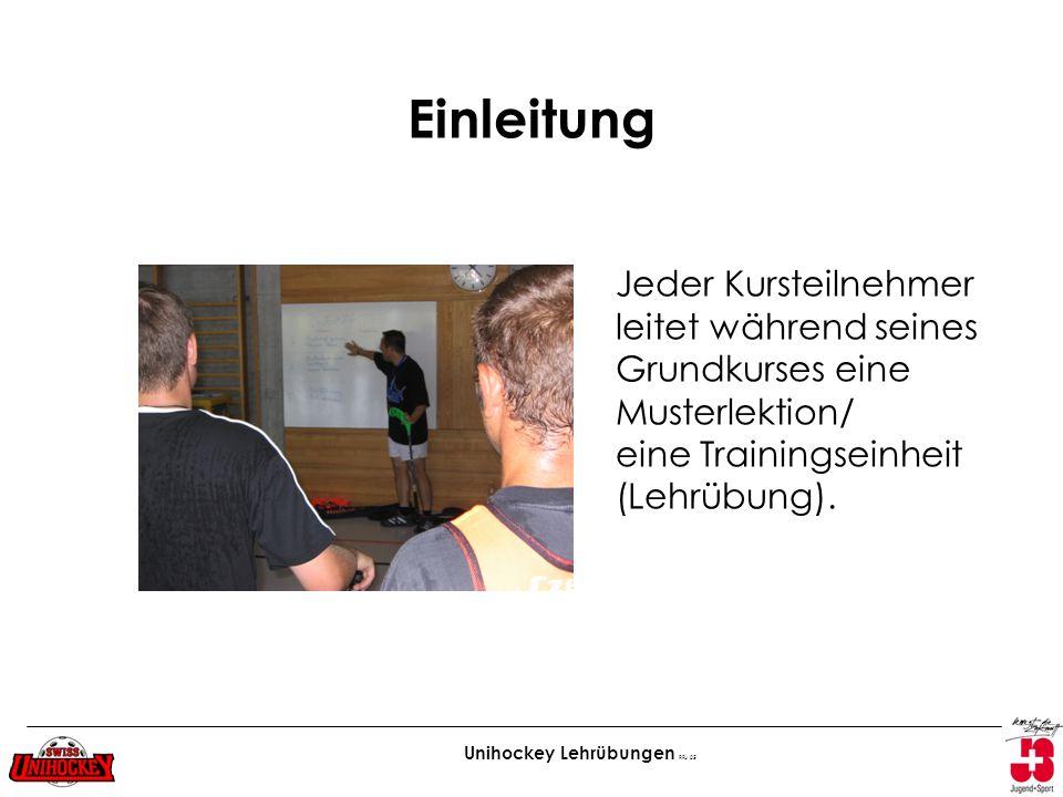 Unihockey Lehrübungen RFu 05 Einleitung Jeder Kursteilnehmer leitet während seines Grundkurses eine Musterlektion/ eine Trainingseinheit (Lehrübung).