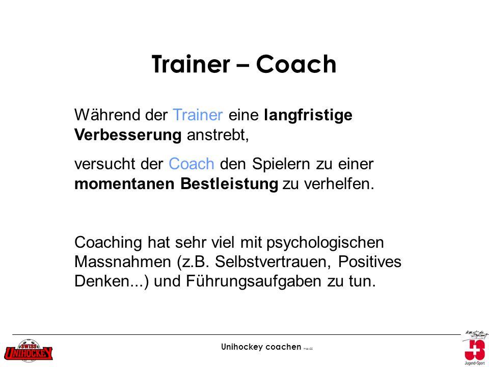 Unihockey coachen maw02 Trainer – Coach Während der Trainer eine langfristige Verbesserung anstrebt, versucht der Coach den Spielern zu einer momentan