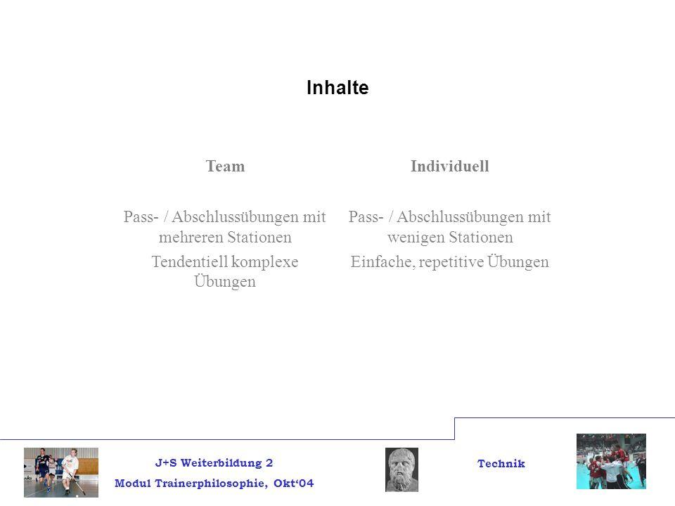 J+S Weiterbildung 2 Modul Trainerphilosophie, Okt04 Technik Inhalte TeamIndividuell Pass- / Abschlussübungen mit mehreren Stationen Tendentiell komple