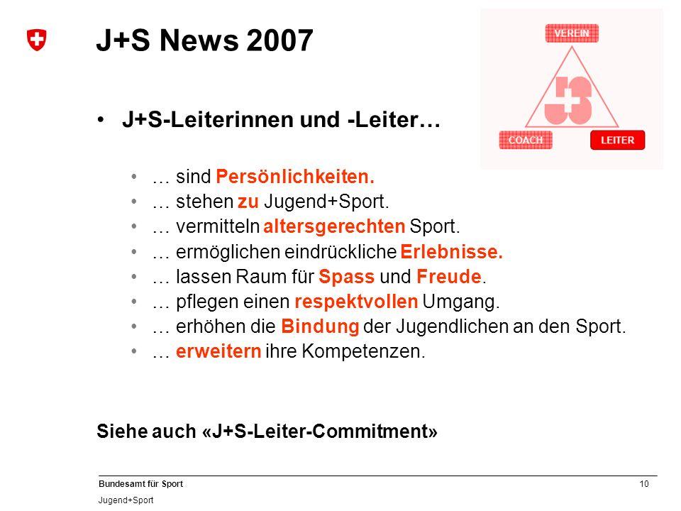 10 Bundesamt für Sport Jugend+Sport J+S News 2007 J+S-Leiterinnen und -Leiter… … sind Persönlichkeiten. … stehen zu Jugend+Sport. … vermitteln altersg