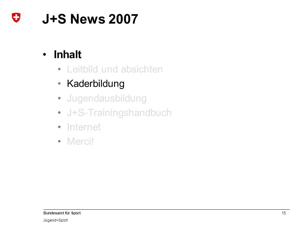 15 Bundesamt für Sport Jugend+Sport J+S News 2007 Inhalt Leitbild und absichten Kaderbildung Jugendausbildung J+S-Trainingshandbuch Internet Merci!