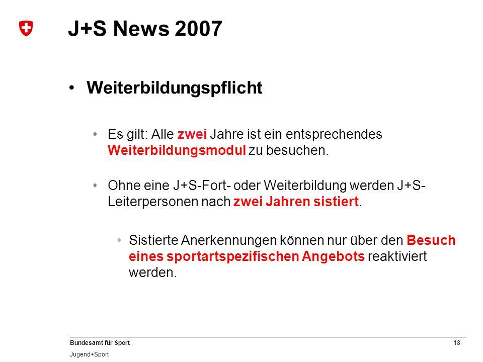 18 Bundesamt für Sport Jugend+Sport J+S News 2007 Weiterbildungspflicht Es gilt: Alle zwei Jahre ist ein entsprechendes Weiterbildungsmodul zu besuche