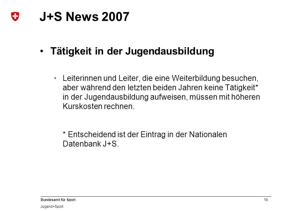 19 Bundesamt für Sport Jugend+Sport J+S News 2007 Tätigkeit in der Jugendausbildung Leiterinnen und Leiter, die eine Weiterbildung besuchen, aber währ