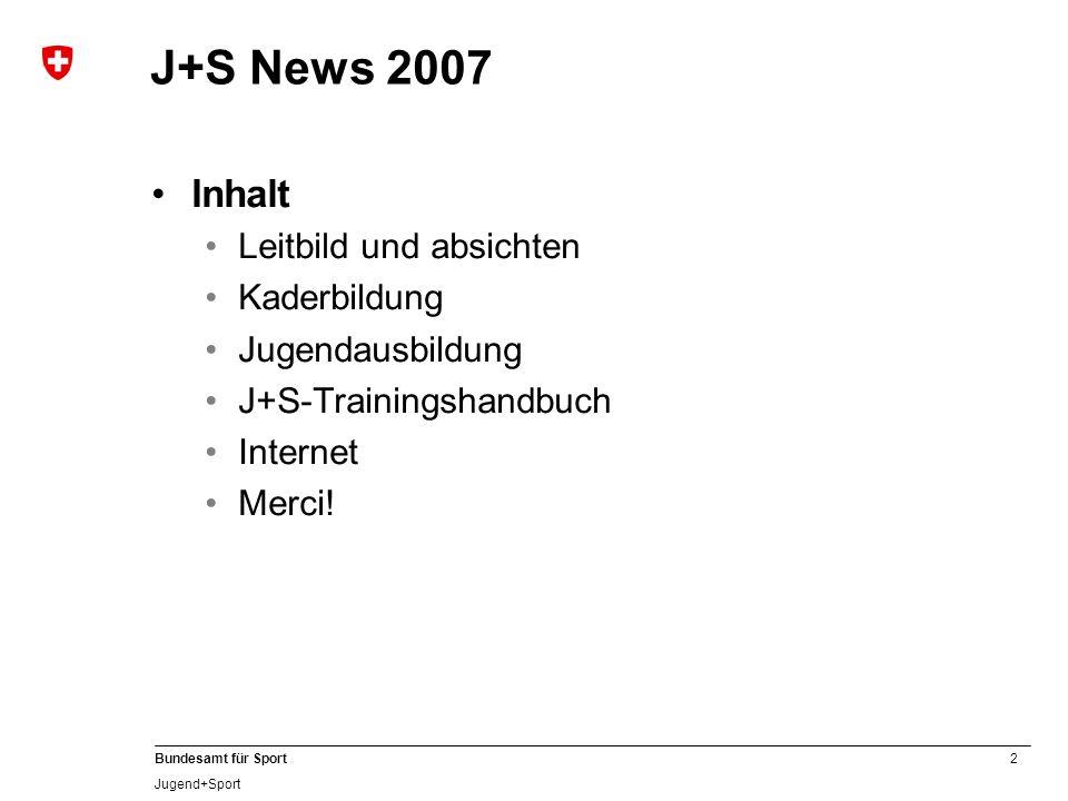2 Bundesamt für Sport Jugend+Sport J+S News 2007 Inhalt Leitbild und absichten Kaderbildung Jugendausbildung J+S-Trainingshandbuch Internet Merci!