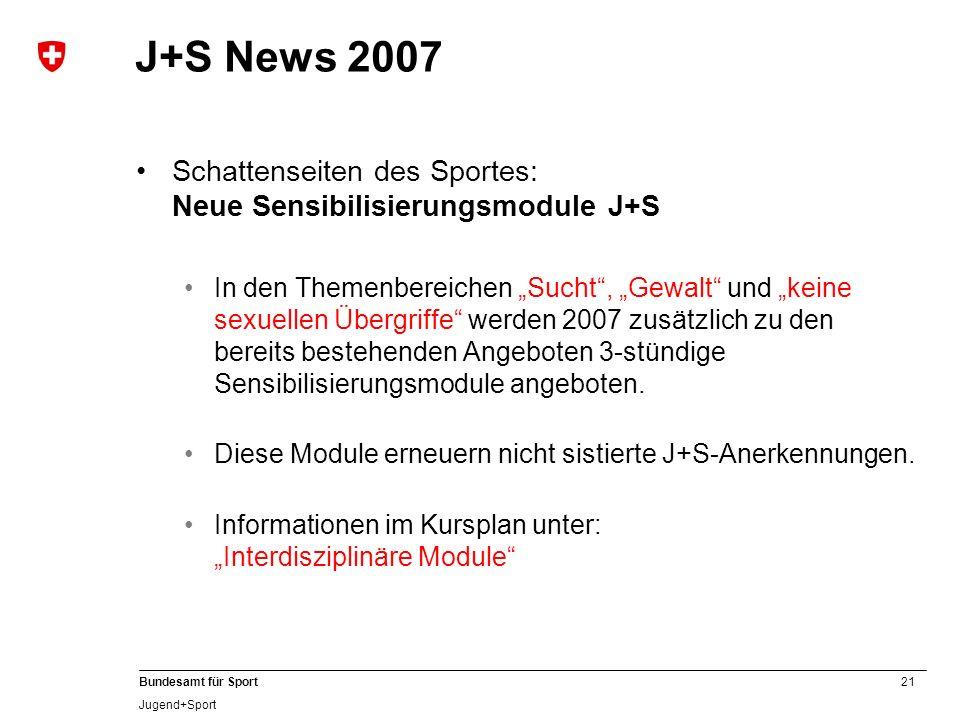 21 Bundesamt für Sport Jugend+Sport J+S News 2007 Schattenseiten des Sportes: Neue Sensibilisierungsmodule J+S In den Themenbereichen Sucht, Gewalt un