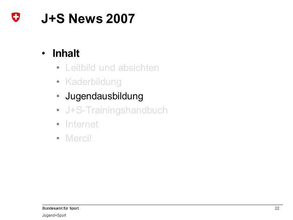 22 Bundesamt für Sport Jugend+Sport J+S News 2007 Inhalt Leitbild und absichten Kaderbildung Jugendausbildung J+S-Trainingshandbuch Internet Merci!