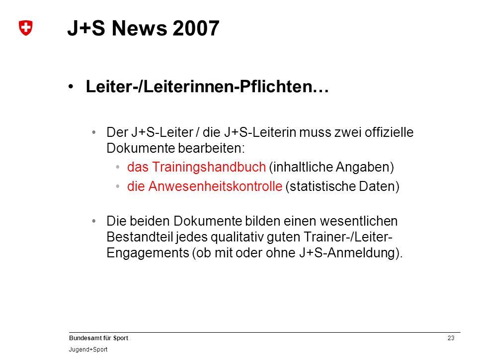 23 Bundesamt für Sport Jugend+Sport J+S News 2007 Leiter-/Leiterinnen-Pflichten… Der J+S-Leiter / die J+S-Leiterin muss zwei offizielle Dokumente bear