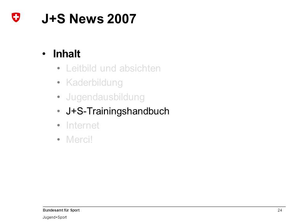 24 Bundesamt für Sport Jugend+Sport J+S News 2007 Inhalt Leitbild und absichten Kaderbildung Jugendausbildung J+S-Trainingshandbuch Internet Merci!