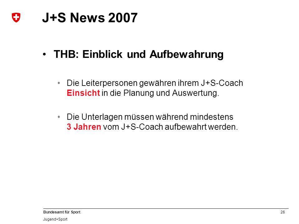 26 Bundesamt für Sport Jugend+Sport J+S News 2007 THB: Einblick und Aufbewahrung Die Leiterpersonen gewähren ihrem J+S-Coach Einsicht in die Planung u