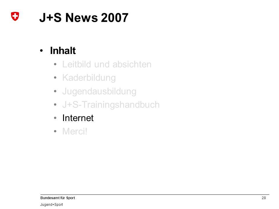 28 Bundesamt für Sport Jugend+Sport J+S News 2007 Inhalt Leitbild und absichten Kaderbildung Jugendausbildung J+S-Trainingshandbuch Internet Merci!