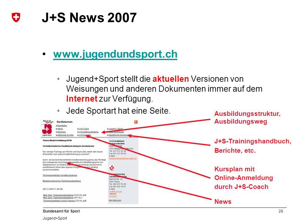 29 Bundesamt für Sport Jugend+Sport J+S News 2007 www.jugendundsport.ch Jugend+Sport stellt die aktuellen Versionen von Weisungen und anderen Dokument