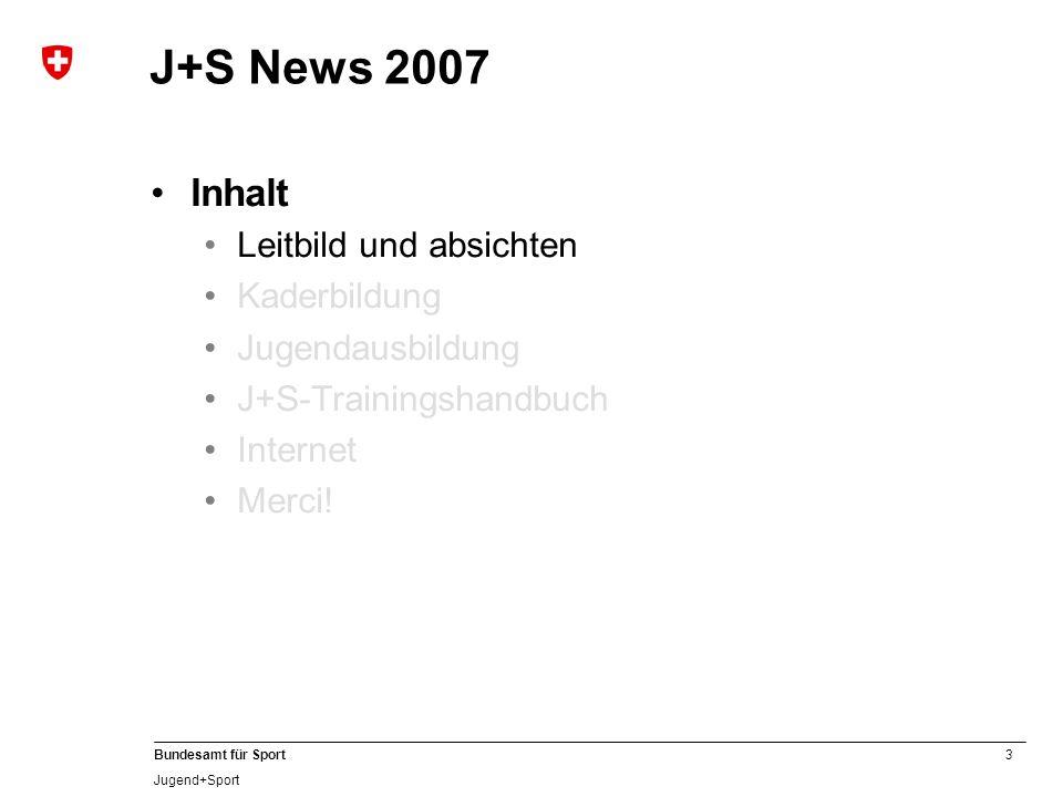 3 Bundesamt für Sport Jugend+Sport J+S News 2007 Inhalt Leitbild und absichten Kaderbildung Jugendausbildung J+S-Trainingshandbuch Internet Merci!