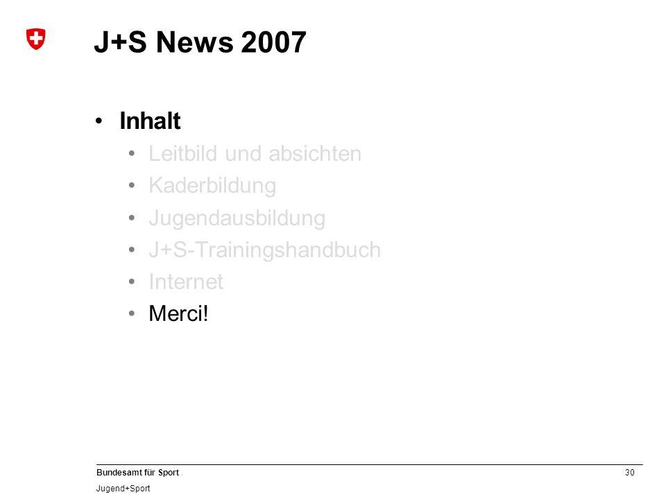 30 Bundesamt für Sport Jugend+Sport J+S News 2007 Inhalt Leitbild und absichten Kaderbildung Jugendausbildung J+S-Trainingshandbuch Internet Merci!