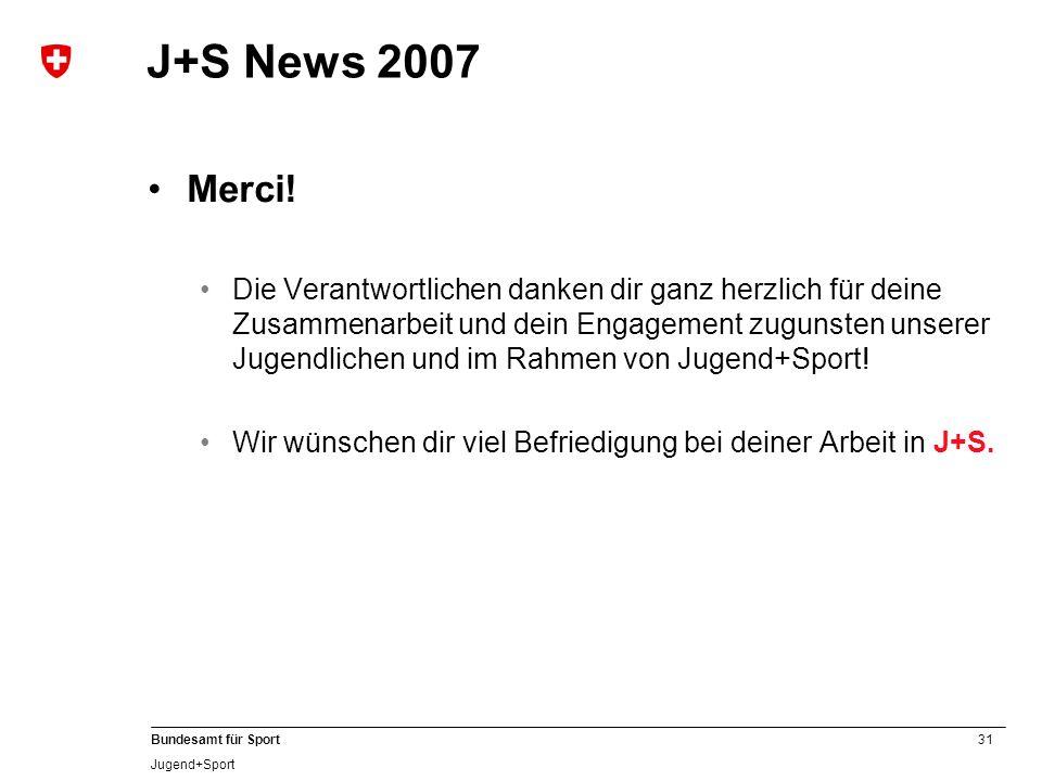 31 Bundesamt für Sport Jugend+Sport J+S News 2007 Merci! Die Verantwortlichen danken dir ganz herzlich für deine Zusammenarbeit und dein Engagement zu