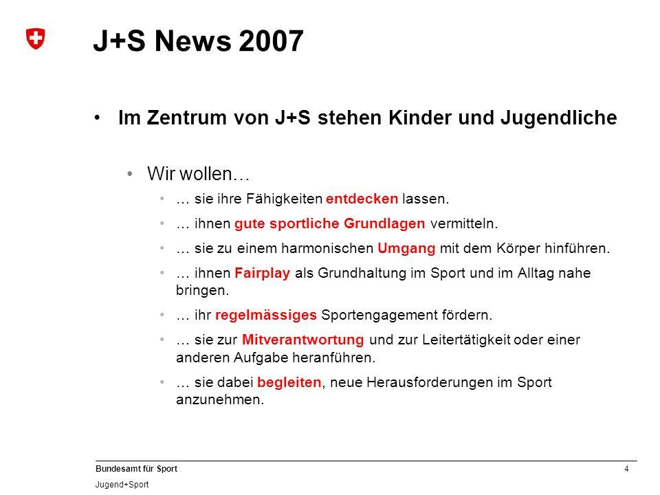 4 Bundesamt für Sport Jugend+Sport J+S News 2007 Im Zentrum von J+S stehen Kinder und Jugendliche Wir wollen… … sie ihre Fähigkeiten entdecken lassen.