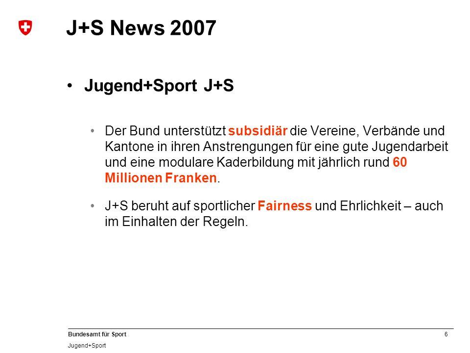 6 Bundesamt für Sport Jugend+Sport J+S News 2007 Jugend+Sport J+S Der Bund unterstützt subsidiär die Vereine, Verbände und Kantone in ihren Anstrengun