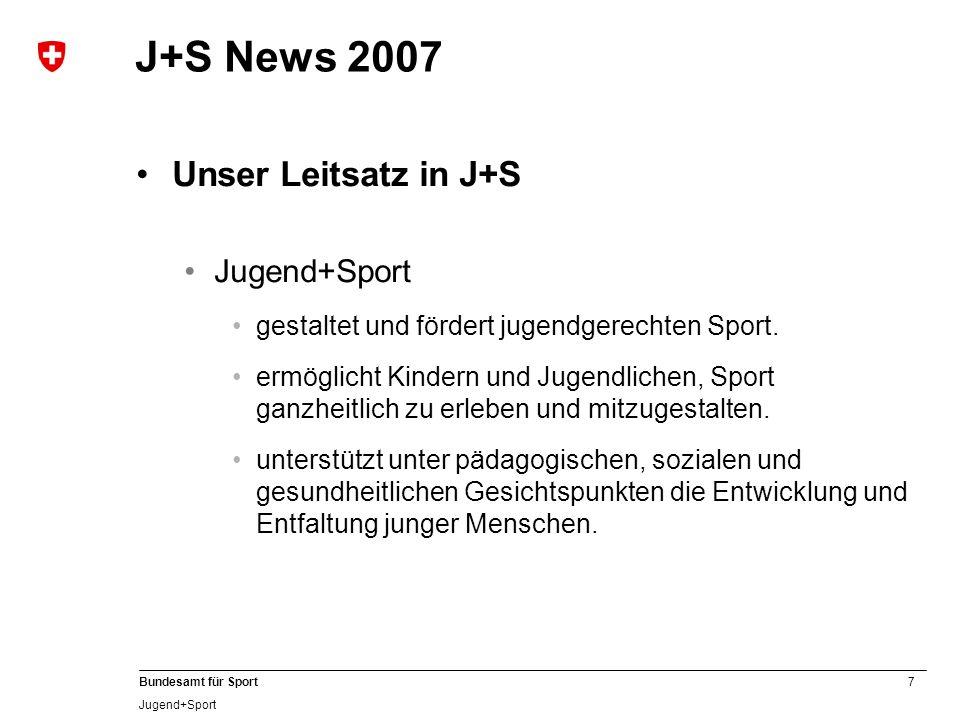 7 Bundesamt für Sport Jugend+Sport J+S News 2007 Unser Leitsatz in J+S Jugend+Sport gestaltet und fördert jugendgerechten Sport. ermöglicht Kindern un