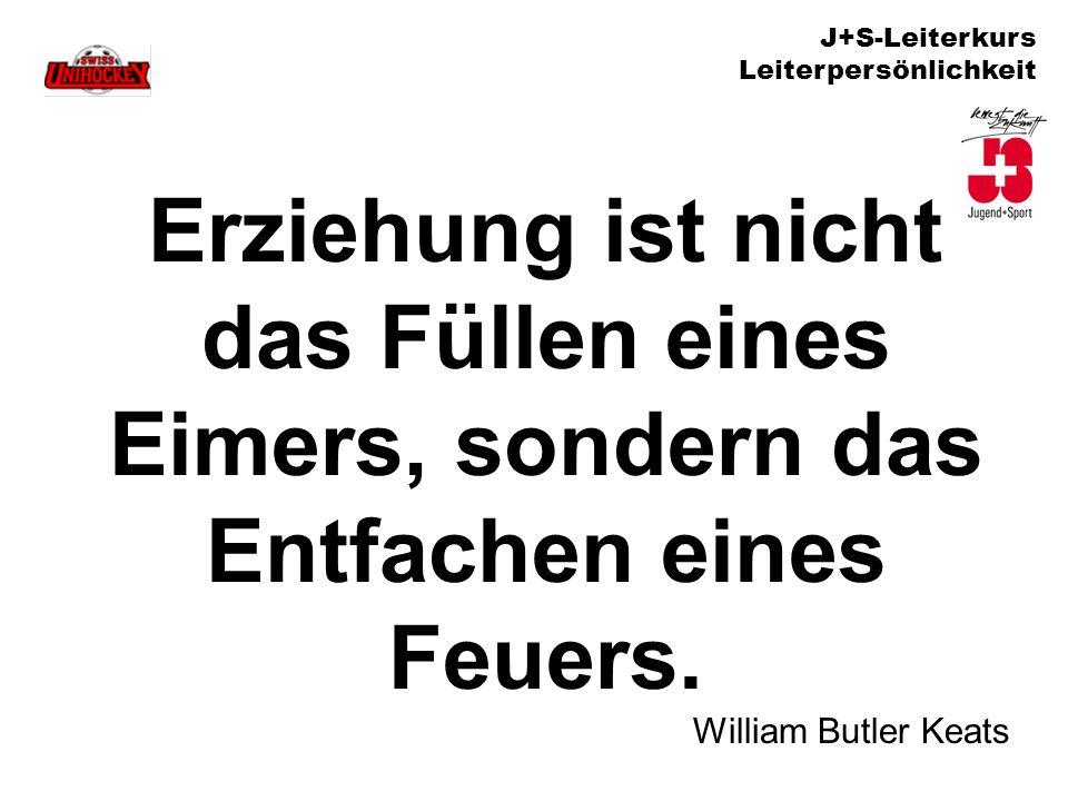 J+S-Leiterkurs Leiterpersönlichkeit Erziehung ist nicht das Füllen eines Eimers, sondern das Entfachen eines Feuers. William Butler Keats