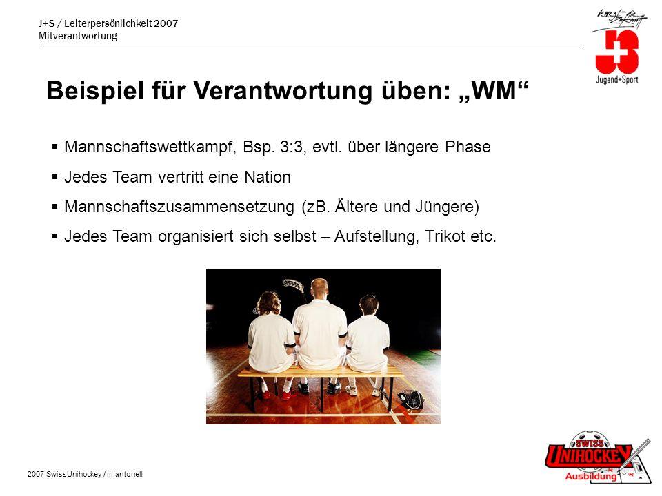 J+S / Leiterpersönlichkeit 2007 Mitverantwortung 2007 SwissUnihockey / m.antonelli Beispiel für Verantwortung üben: WM Mannschaftswettkampf, Bsp.
