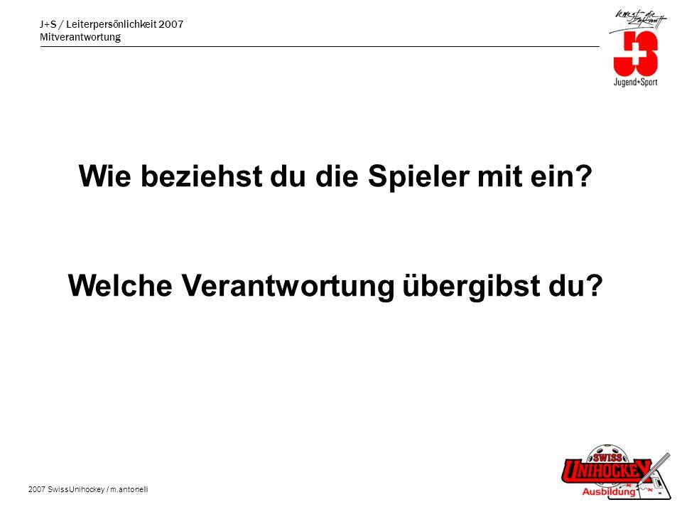 J+S / Leiterpersönlichkeit 2007 Mitverantwortung 2007 SwissUnihockey / m.antonelli Wie beziehst du die Spieler mit ein.