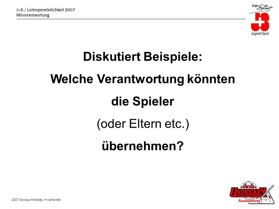 J+S / Leiterpersönlichkeit 2007 Mitverantwortung 2007 SwissUnihockey / m.antonelli Diskutiert Beispiele: Welche Verantwortung könnten die Spieler (oder Eltern etc.) übernehmen