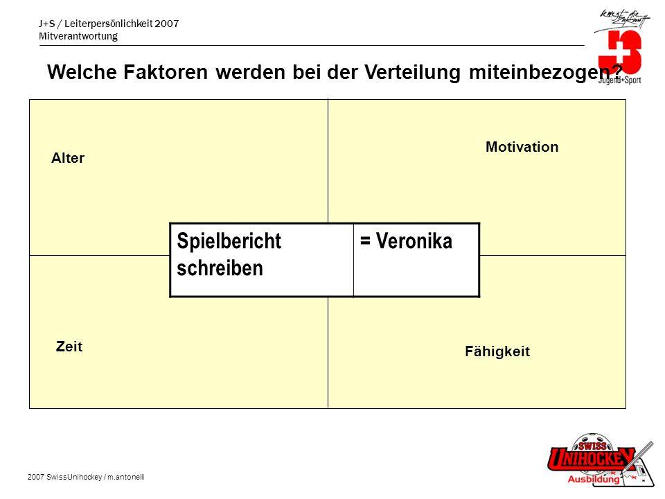 J+S / Leiterpersönlichkeit 2007 Mitverantwortung 2007 SwissUnihockey / m.antonelli Spielbericht schreiben = Veronika Motivation Fähigkeit Zeit Alter Welche Faktoren werden bei der Verteilung miteinbezogen