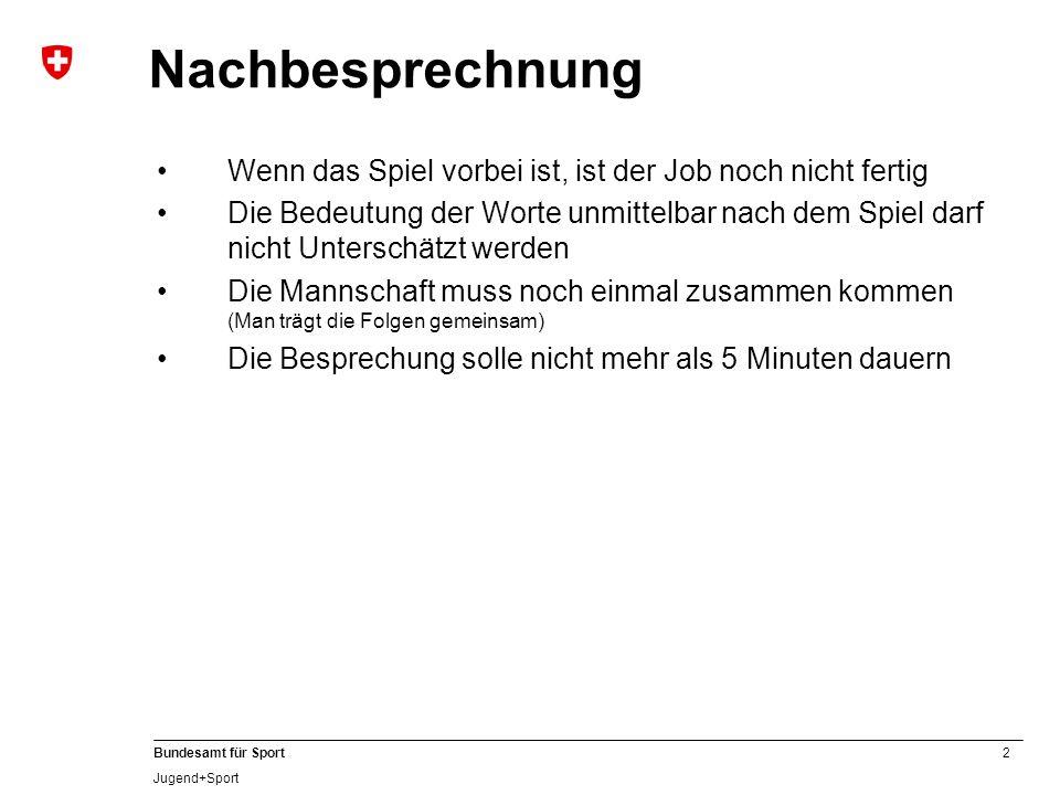3 Bundesamt für Sport Jugend+Sport Nachbesprechnung Der Coach identifiziert sich sowohl bei Sieg & auch bei Niederlage mit dem Team Je nach Spielausgang: Lob & Gratulation bzw.