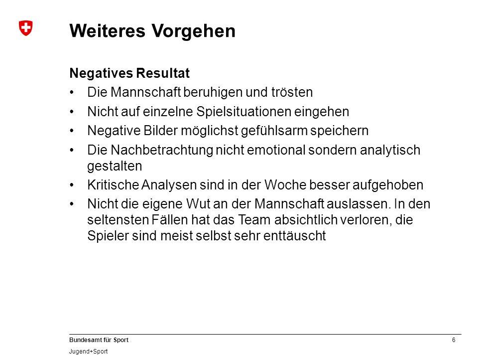 6 Bundesamt für Sport Jugend+Sport Weiteres Vorgehen Negatives Resultat Die Mannschaft beruhigen und trösten Nicht auf einzelne Spielsituationen einge
