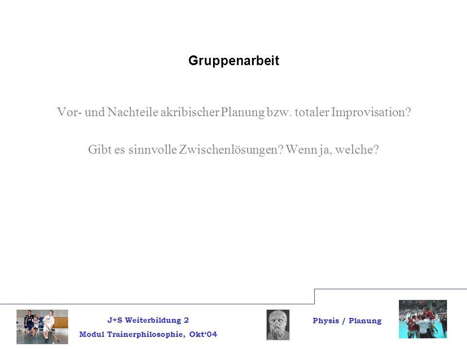 J+S Weiterbildung 2 Modul Trainerphilosophie, Okt04 Physis / Planung Gruppenarbeit Vor- und Nachteile akribischer Planung bzw.