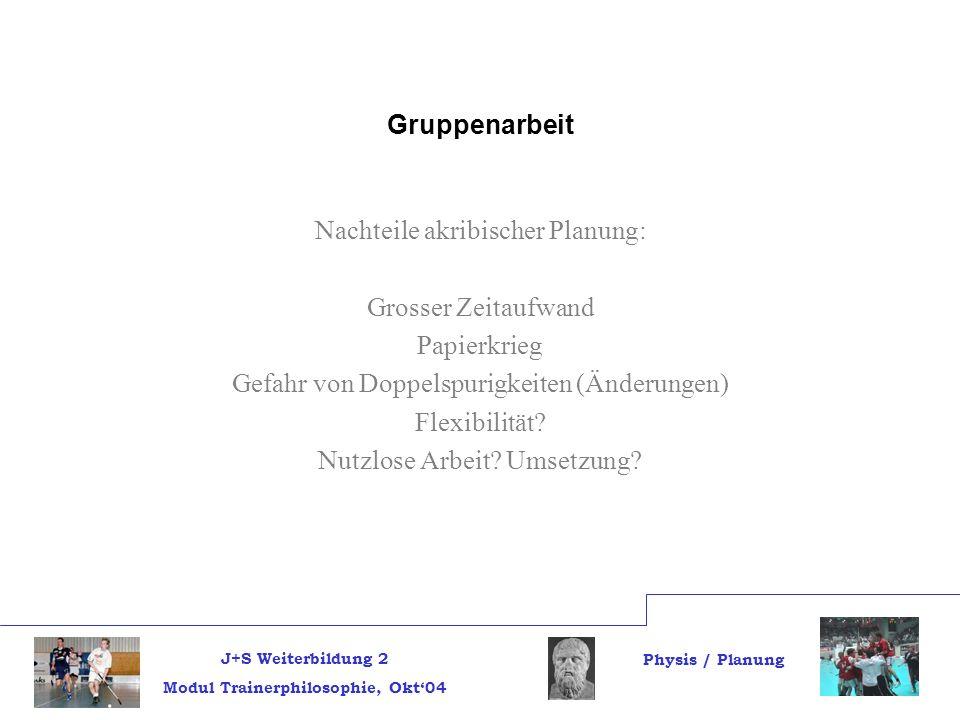 J+S Weiterbildung 2 Modul Trainerphilosophie, Okt04 Physis / Planung Gruppenarbeit Nachteile akribischer Planung: Grosser Zeitaufwand Papierkrieg Gefahr von Doppelspurigkeiten (Änderungen) Flexibilität.