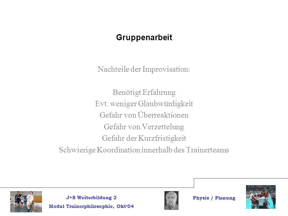 J+S Weiterbildung 2 Modul Trainerphilosophie, Okt04 Physis / Planung Gruppenarbeit Nachteile der Improvisation: Benötigt Erfahrung Evt.