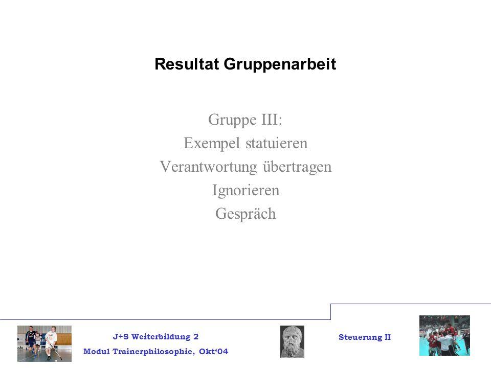 J+S Weiterbildung 2 Modul Trainerphilosophie, Okt04 Steuerung II Resultat Gruppenarbeit Gruppe III: Exempel statuieren Verantwortung übertragen Ignorieren Gespräch